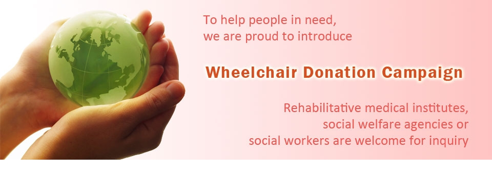 To help people in need, we are proud to introduce Wheelchair Donation campaign. Rehabilitative medical institutes, social welfare agencies or social workers are welcome for inquiry